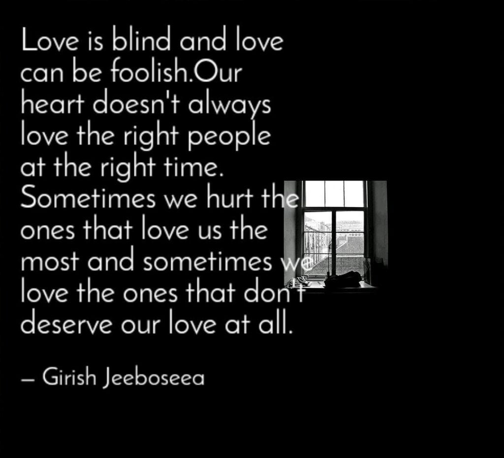 Love is blind and always draws you back to the person who has hurt you once