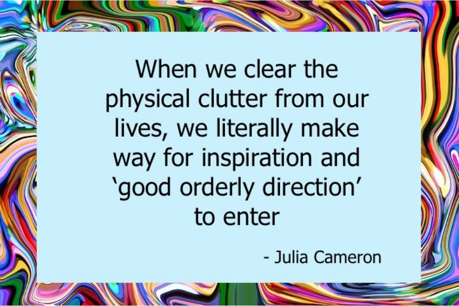 When we clear the physical clutter from our lives, we literally make way for inspiration and 'good orderly direction' to enter- Julia Cameron.